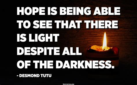 Hope is being able to see that there is light despite all