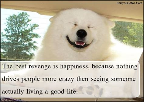 The best revenge is happiness, because nothing drives